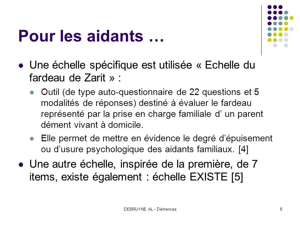 DEBRUYNE AL - Démences8 Pour les aidants … Une échelle spécifique est utilisée « Echelle du fardeau de Zarit » : Outil (de type auto-questionnaire de