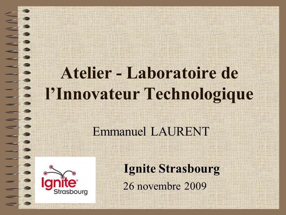 Atelier - Laboratoire de lInnovateur Technologique Emmanuel LAURENT Ignite Strasbourg 26 novembre 2009