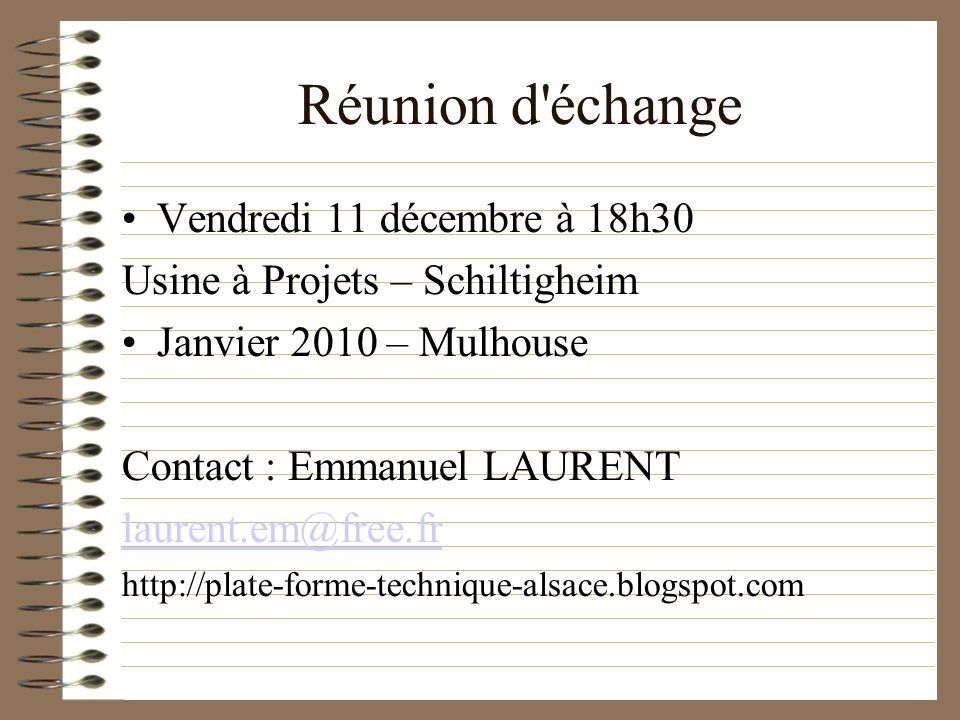 Réunion d échange Vendredi 11 décembre à 18h30 Usine à Projets – Schiltigheim Janvier 2010 – Mulhouse Contact : Emmanuel LAURENT laurent.em@free.fr http://plate-forme-technique-alsace.blogspot.com