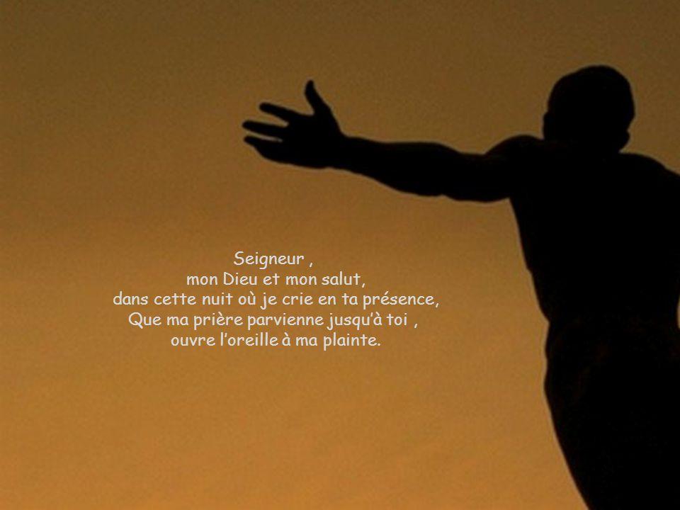 Seigneur, mon Dieu et mon salut, dans cette nuit où je crie en ta présence, Que ma prière parvienne jusquà toi, ouvre loreille à ma plainte.