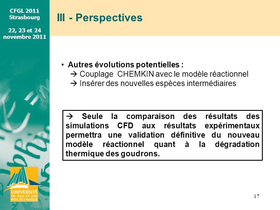 CFGL 2011 Strasbourg 22, 23 et 24 novembre 2011 III - Perspectives 17 Autres évolutions potentielles : Couplage CHEMKIN avec le modèle réactionnel Ins