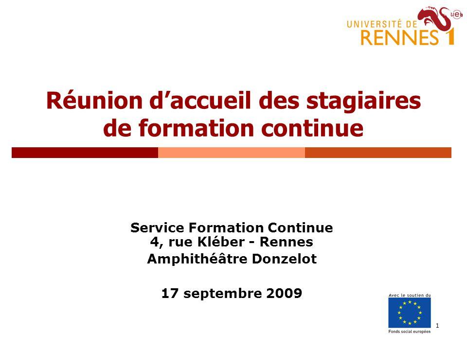 1 Réunion daccueil des stagiaires de formation continue Service Formation Continue 4, rue Kléber - Rennes Amphithéâtre Donzelot 17 septembre 2009