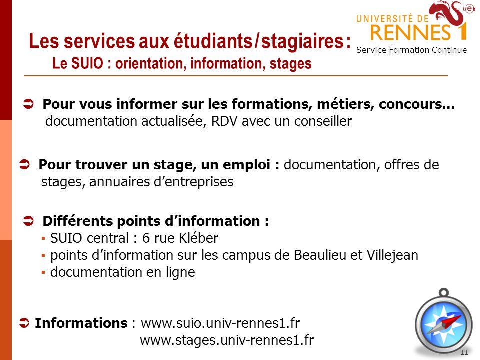 Service Formation Continue 11 Les services aux étudiants / stagiaires : Le SUIO : orientation, information, stages Pour vous informer sur les formatio