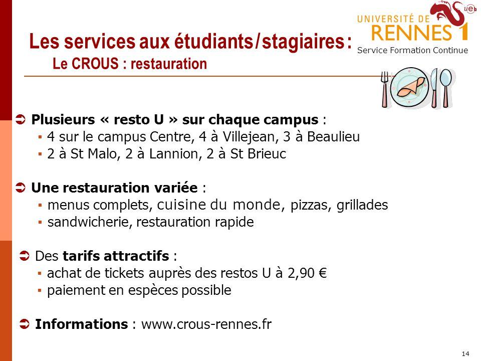 Service Formation Continue 14 Les services aux étudiants / stagiaires : Le CROUS : restauration Des tarifs attractifs : achat de tickets auprès des re