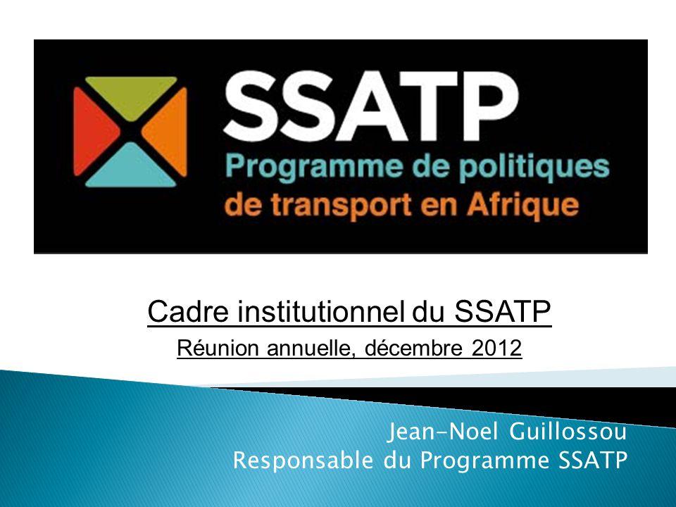 Jean-Noel Guillossou Responsable du Programme SSATP Cadre institutionnel du SSATP Réunion annuelle, décembre 2012