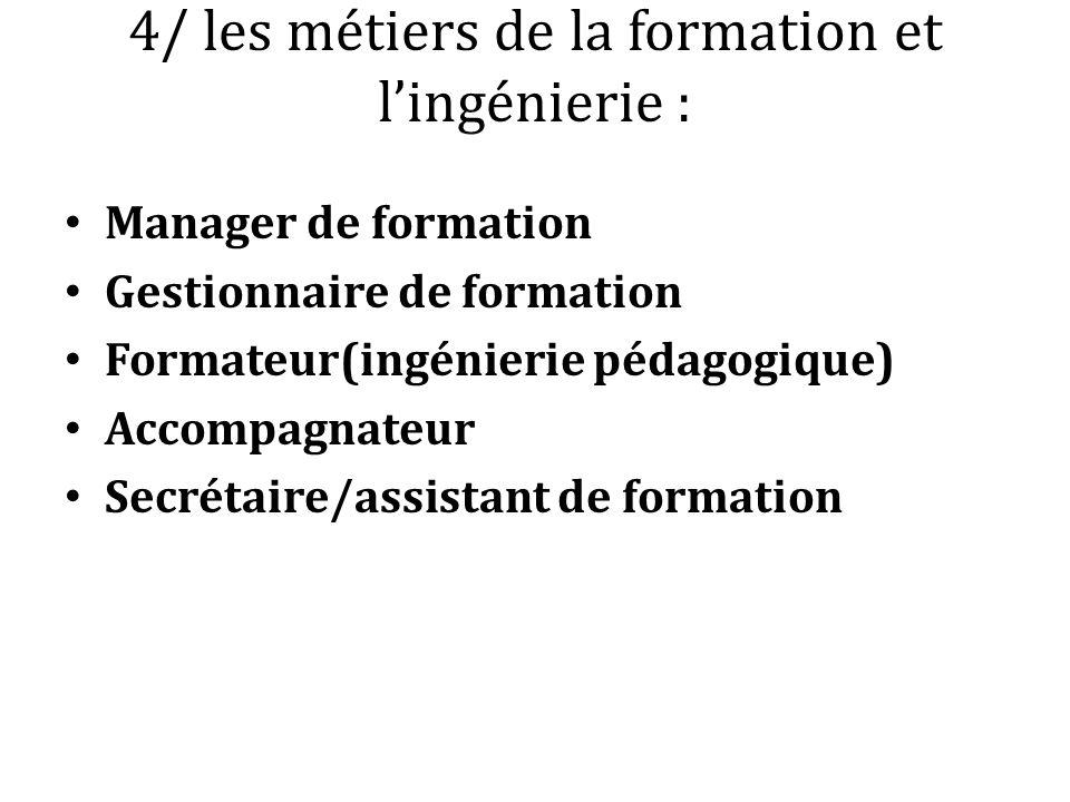 4/ les métiers de la formation et lingénierie : Manager de formation Gestionnaire de formation Formateur(ingénierie pédagogique) Accompagnateur Secrét