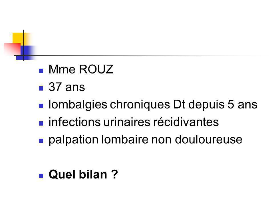 Mme ROUZ 37 ans lombalgies chroniques Dt depuis 5 ans infections urinaires récidivantes palpation lombaire non douloureuse Quel bilan ?