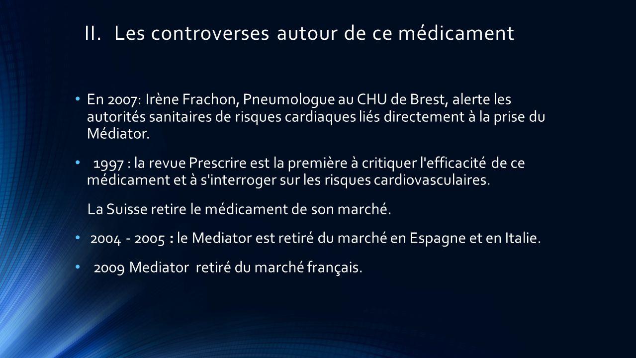 II.Les controverses autour de ce médicament En 2007: Irène Frachon, Pneumologue au CHU de Brest, alerte les autorités sanitaires de risques cardiaques liés directement à la prise du Médiator.