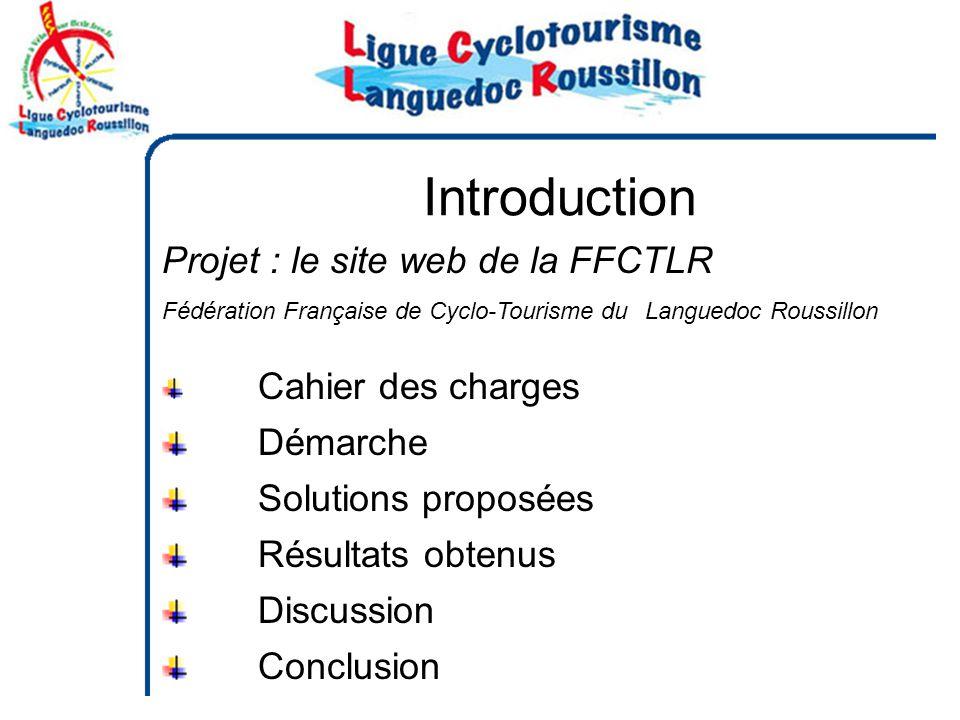 Introduction Projet : le site web de la FFCTLR Fédération Française de Cyclo-Tourisme duLanguedoc Roussillon Cahier des charges Démarche Solutions proposées Résultats obtenus Discussion Conclusion