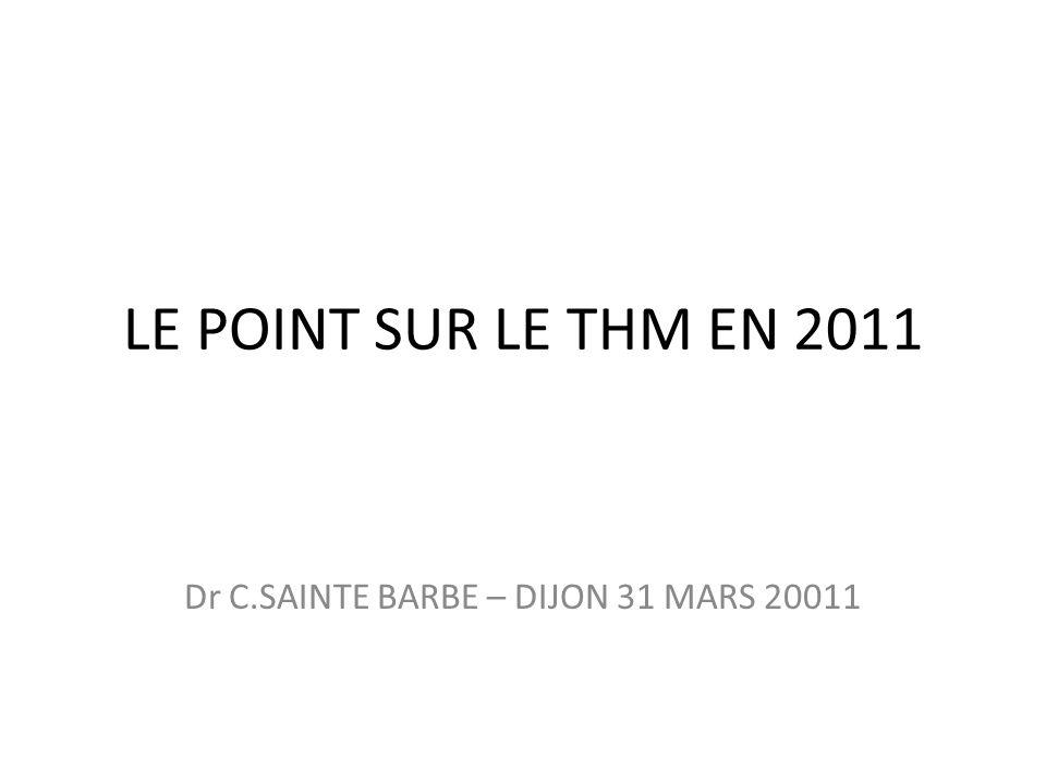 LE POINT SUR LE THM EN 2011 Dr C.SAINTE BARBE – DIJON 31 MARS 20011