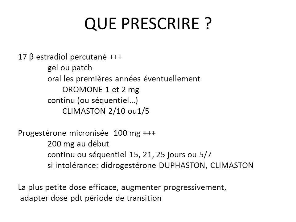 QUE PRESCRIRE ? 17 β estradiol percutané +++ gel ou patch oral les premières années éventuellement OROMONE 1 et 2 mg continu (ou séquentiel…) CLIMASTO