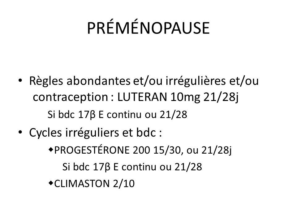 PRÉMÉNOPAUSE Règles abondantes et/ou irrégulières et/ou contraception : LUTERAN 10mg 21/28j Si bdc 17β E continu ou 21/28 Cycles irréguliers et bdc :
