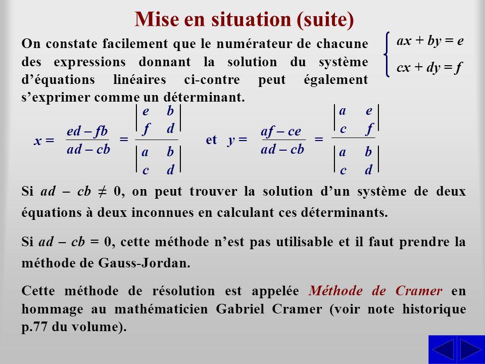 Mise en situation (suite) On constate facilement que le numérateur de chacune des expressions donnant la solution du système déquations linéaires ci-c