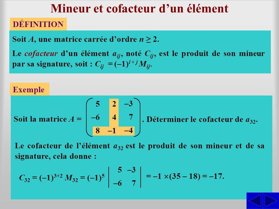 Déterminant dordre n DÉFINITION Le déterminant dune matrice carrée dordre n est obtenu en effectuant la somme des produits de chaque élément dune ligne (ou dune colonne) quelconque par son cofacteur.