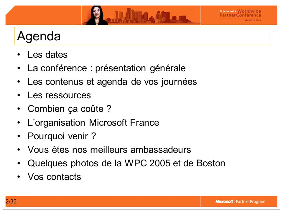 33/33 Vos contacts Organisation Microsoft France : –Agence Carlson : Muriel au 01 55 07 26 45 ou microsoftwpc@carlsonwagonlit.fr –Florence Flipo : Florence.Flipo@microsoft.com –Sara Depagneux : t-sarad@microsoft.com –Site WPC de Microsoft France : www.microsoft.com/france/partenaires/WWPC06/ Organisation Microsoft Corp : –Local/International: +1 206-695-1964 Fax: +1 206-441-6369 E-mail: WWPartnerConference@microsoft.crgevents.comWWPartnerConference@microsoft.crgevents.com –Site WPC de Microsoft Corp : www.microsoft.com/partner/events/wwpartnerconference