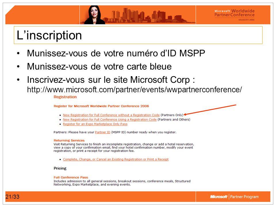 21/33 Linscription Munissez-vous de votre numéro dID MSPP Munissez-vous de votre carte bleue Inscrivez-vous sur le site Microsoft Corp : http://www.microsoft.com/partner/events/wwpartnerconference/