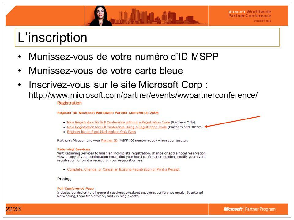 22/33 Linscription Munissez-vous de votre numéro dID MSPP Munissez-vous de votre carte bleue Inscrivez-vous sur le site Microsoft Corp : http://www.microsoft.com/partner/events/wwpartnerconference/