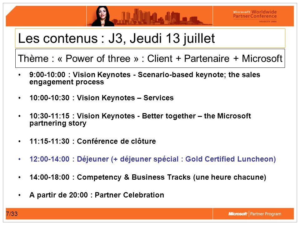 7/33 Les contenus : J3, Jeudi 13 juillet 9:00-10:00 : Vision Keynotes - Scenario-based keynote; the sales engagement process 10:00-10:30 : Vision Keynotes – Services 10:30-11:15 : Vision Keynotes - Better together – the Microsoft partnering story 11:15-11:30 : Conférence de clôture 12:00-14:00 : Déjeuner (+ déjeuner spécial : Gold Certified Luncheon) 14:00-18:00 : Competency & Business Tracks (une heure chacune) A partir de 20:00 : Partner Celebration Thème : « Power of three » : Client + Partenaire + Microsoft