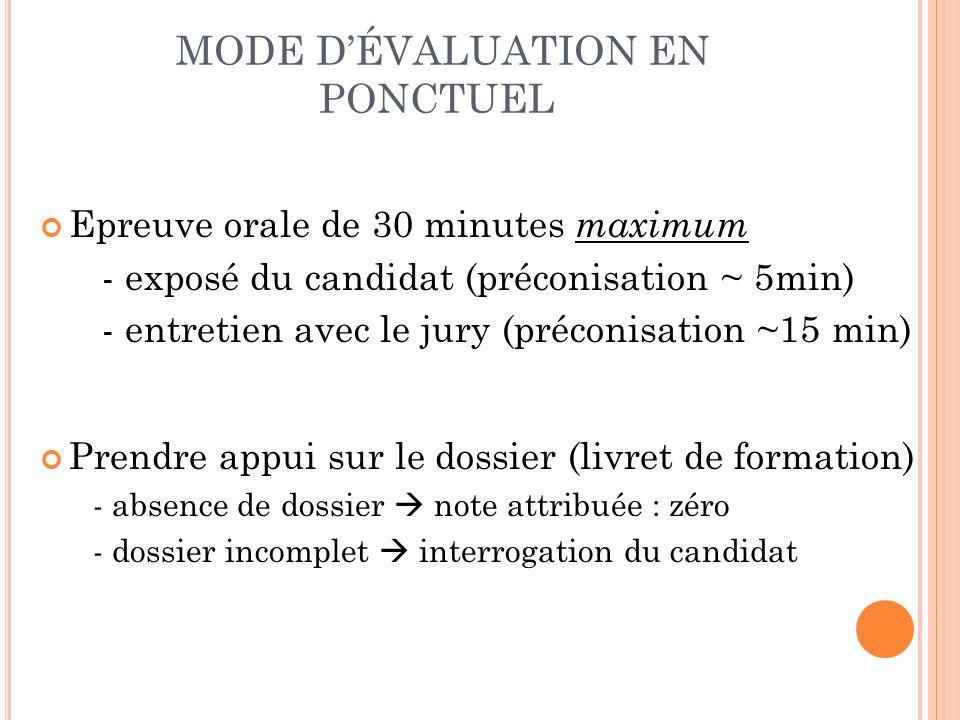 MODE DÉVALUATION EN PONCTUEL Epreuve orale de 30 minutes maximum - exposé du candidat (préconisation ~ 5min) - entretien avec le jury (préconisation ~
