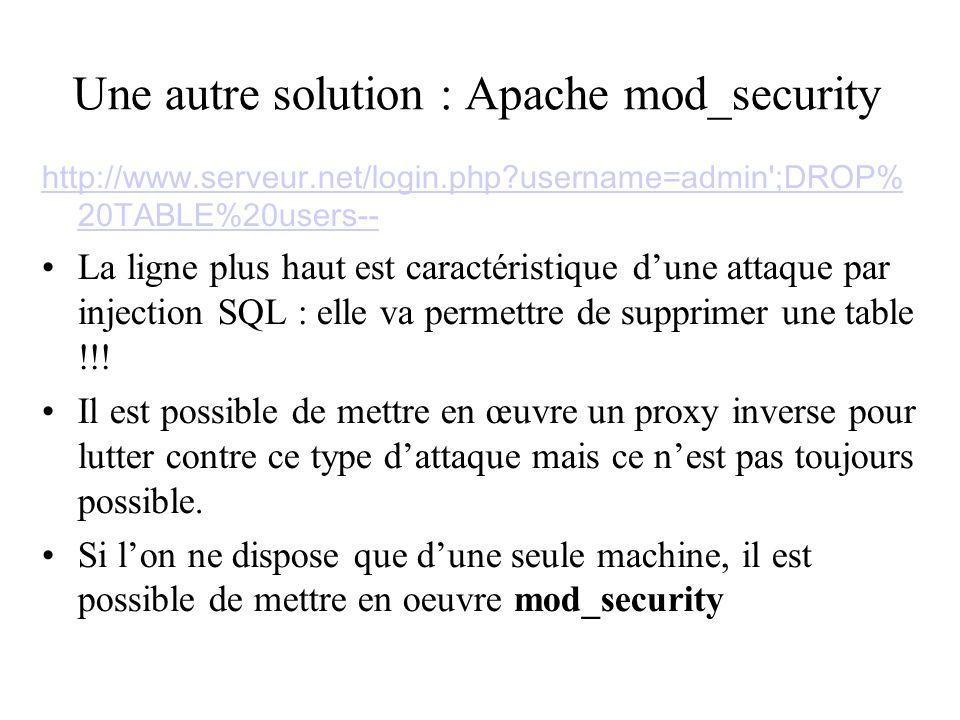 Une autre solution : Apache mod_security http://www.serveur.net/login.php?username=admin ;DROP% 20TABLE%20users-- La ligne plus haut est caractéristique dune attaque par injection SQL : elle va permettre de supprimer une table !!.
