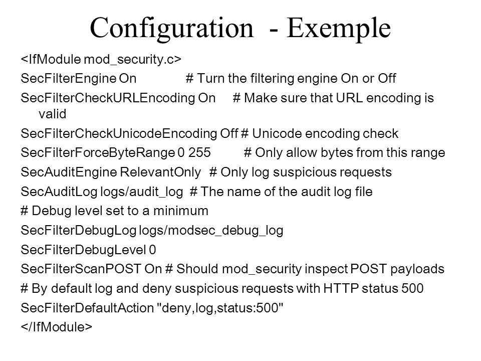 Configuration - Exemple SecFilterEngine On # Turn the filtering engine On or Off SecFilterCheckURLEncoding On # Make sure that URL encoding is valid S