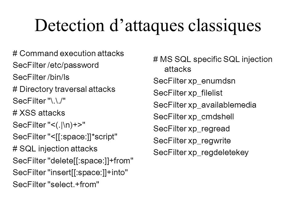 Detection dattaques classiques # Command execution attacks SecFilter /etc/password SecFilter /bin/ls # Directory traversal attacks SecFilter