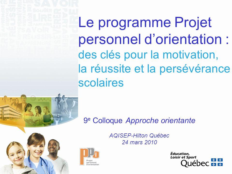 Le programme Projet personnel dorientation : des clés pour la motivation, la réussite et la persévérance scolaires 9 e Colloque Approche orientante AQISEP-Hilton Québec 24 mars 2010