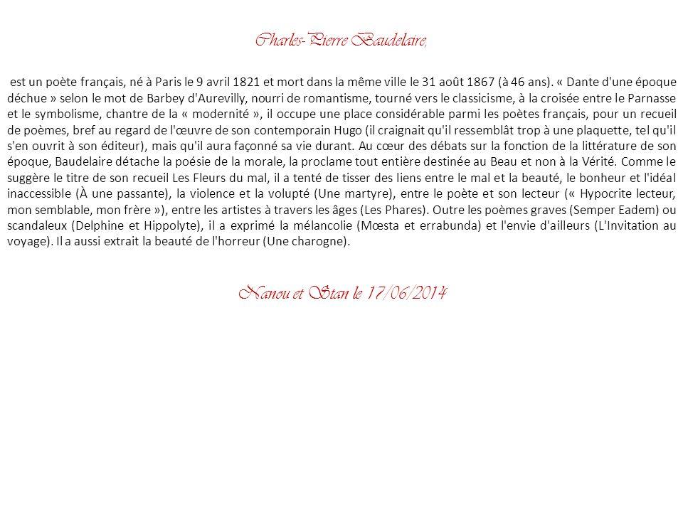 Charles-Pierre Baudelaire, est un poète français, né à Paris le 9 avril 1821 et mort dans la même ville le 31 août 1867 (à 46 ans).