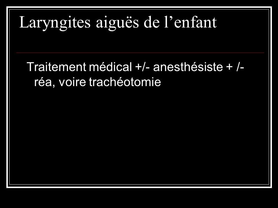 Laryngites aiguës de lenfant Traitement médical +/- anesthésiste + /- réa, voire trachéotomie