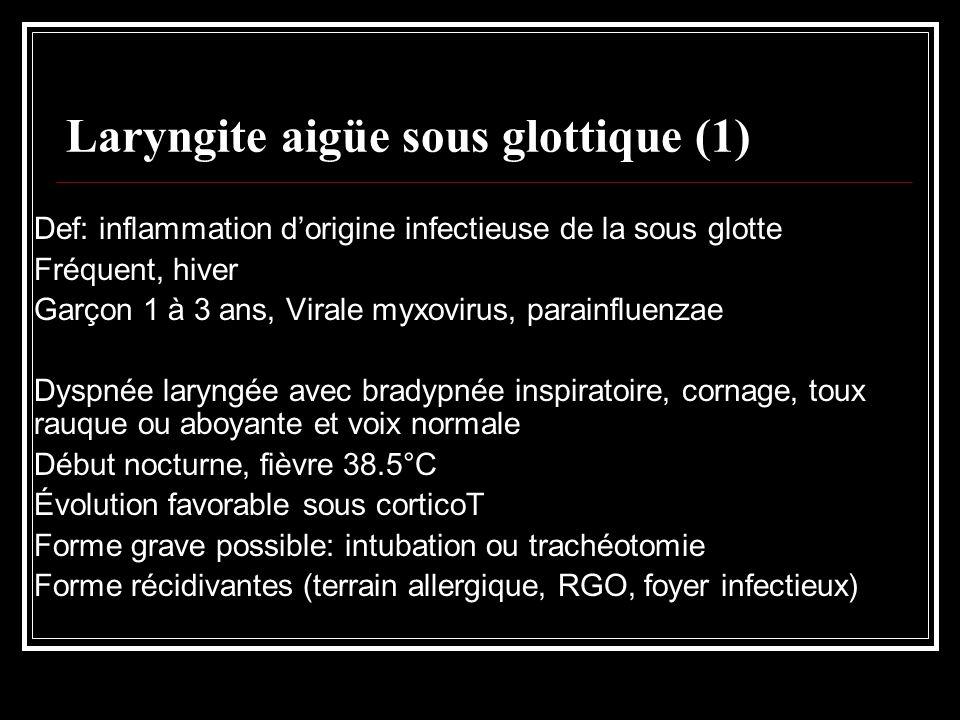Laryngite aigüe sous glottique (1) Def: inflammation dorigine infectieuse de la sous glotte Fréquent, hiver Garçon 1 à 3 ans, Virale myxovirus, parain