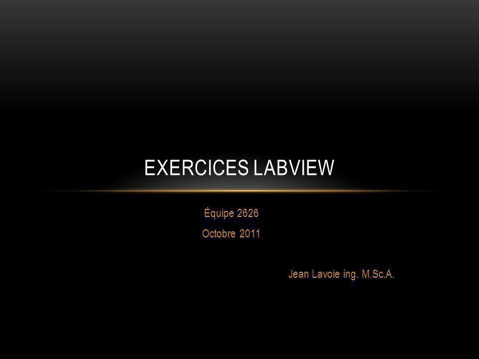 Équipe 2626 Octobre 2011 Jean Lavoie ing. M.Sc.A. EXERCICES LABVIEW