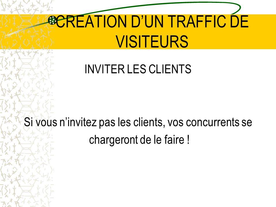 CREATION DUN TRAFFIC DE VISITEURS INVITER LES CLIENTS Si vous ninvitez pas les clients, vos concurrents se chargeront de le faire !