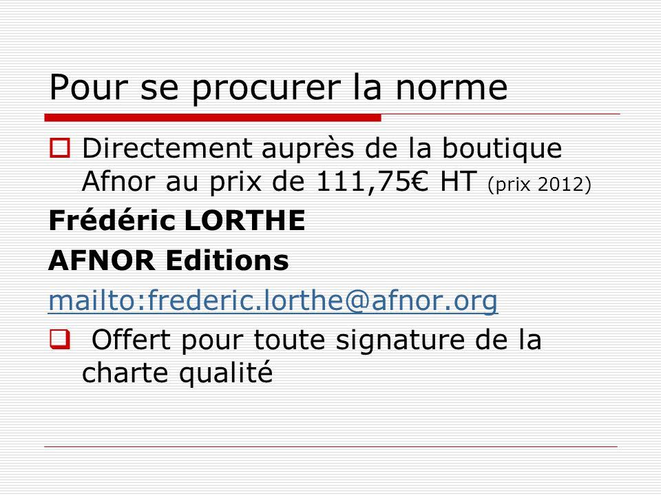 Pour se procurer la norme Directement auprès de la boutique Afnor au prix de 111,75 HT (prix 2012) Frédéric LORTHE AFNOR Editions mailto:frederic.lort
