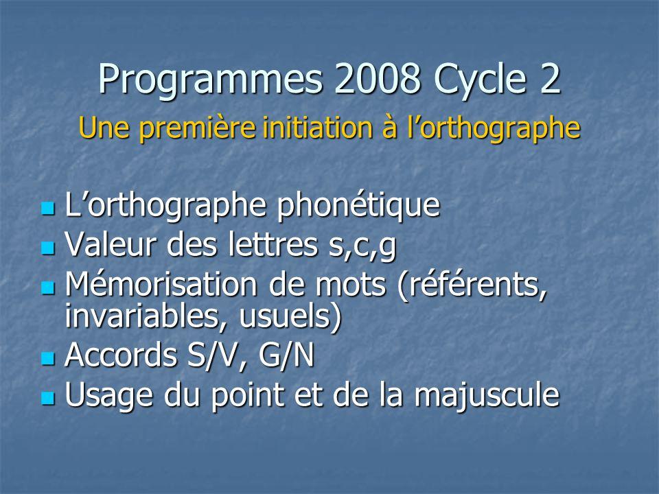 Programmes 2008 Cycle 2 Une première initiation à lorthographe Lorthographe phonétique Lorthographe phonétique Valeur des lettres s,c,g Valeur des lettres s,c,g Mémorisation de mots (référents, invariables, usuels) Mémorisation de mots (référents, invariables, usuels) Accords S/V, G/N Accords S/V, G/N Usage du point et de la majuscule Usage du point et de la majuscule