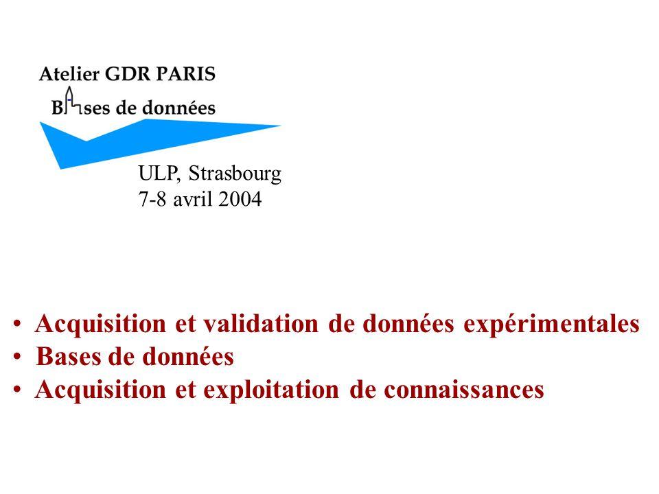 ULP, Strasbourg 7-8 avril 2004 Acquisition et validation de données expérimentales Bases de données Acquisition et exploitation de connaissances