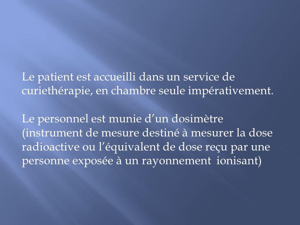 Le patient est accueilli dans un service de curiethérapie, en chambre seule impérativement. Le personnel est munie dun dosimètre (instrument de mesure