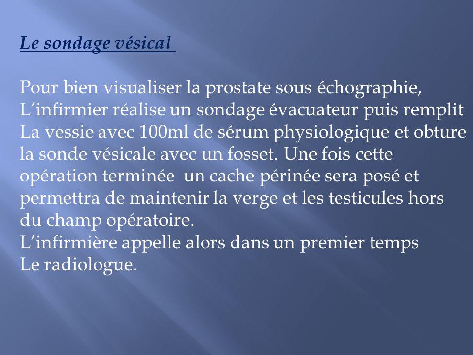 Le sondage vésical Pour bien visualiser la prostate sous échographie, Linfirmier réalise un sondage évacuateur puis remplit La vessie avec 100ml de sé