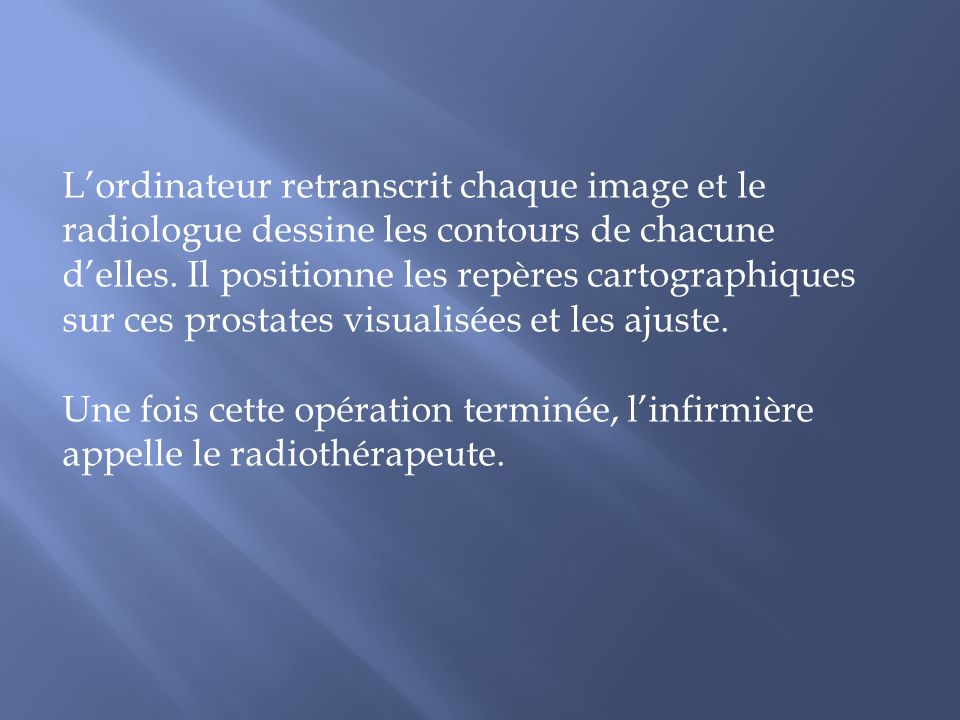 Lordinateur retranscrit chaque image et le radiologue dessine les contours de chacune delles. Il positionne les repères cartographiques sur ces prosta