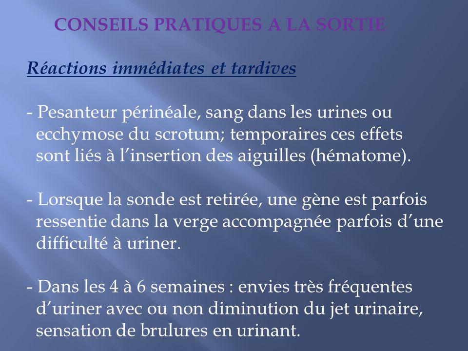 CONSEILS PRATIQUES A LA SORTIE Réactions immédiates et tardives - Pesanteur périnéale, sang dans les urines ou ecchymose du scrotum; temporaires ces e