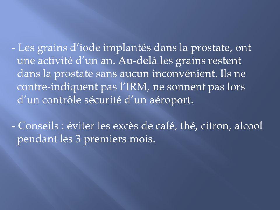 - Les grains diode implantés dans la prostate, ont une activité dun an. Au-delà les grains restent dans la prostate sans aucun inconvénient. Ils ne co