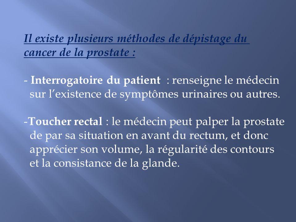 Il existe plusieurs méthodes de dépistage du cancer de la prostate : - Interrogatoire du patient : renseigne le médecin sur lexistence de symptômes ur