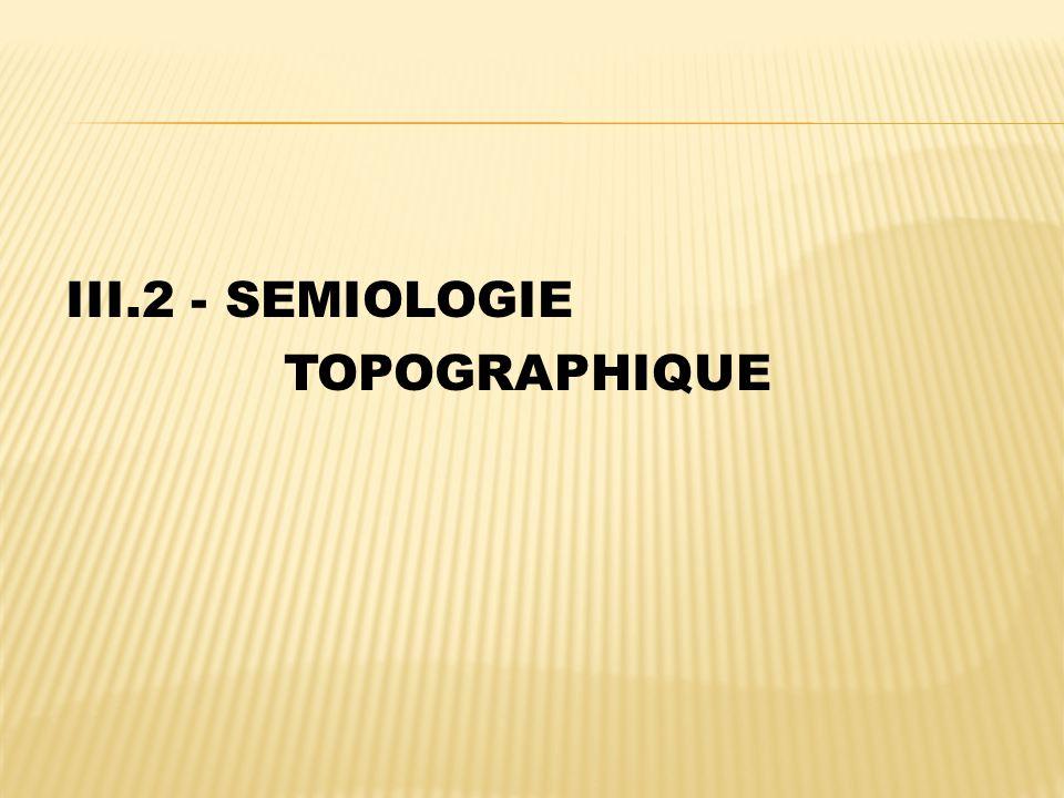 III.2 - SEMIOLOGIE TOPOGRAPHIQUE
