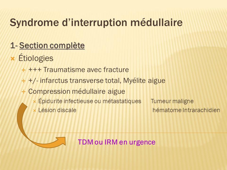 Syndrome dinterruption médullaire 1- Section complète Étiologies +++ Traumatisme avec fracture +/- infarctus transverse total, Myélite aigue Compression médullaire aigue Épidurite infectieuse ou métastatiques Tumeur maligne Lésion discale hématome Intrarachidien TDM ou IRM en urgence
