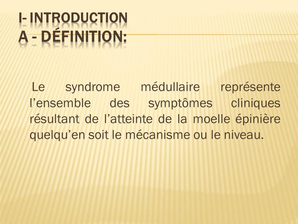 Le syndrome médullaire représente lensemble des symptômes cliniques résultant de latteinte de la moelle épinière quelquen soit le mécanisme ou le niveau.