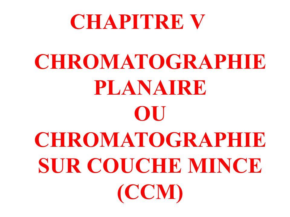 CHROMATOGRAPHIE PLANAIRE OU CHROMATOGRAPHIE SUR COUCHE MINCE (CCM) CHAPITRE V