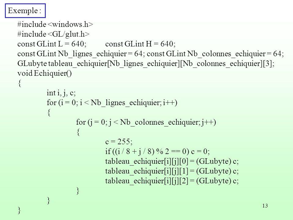 13 Exemple : #include const GLint L = 640;const GLint H = 640; const GLint Nb_lignes_echiquier = 64; const GLint Nb_colonnes_echiquier = 64; GLubyte t