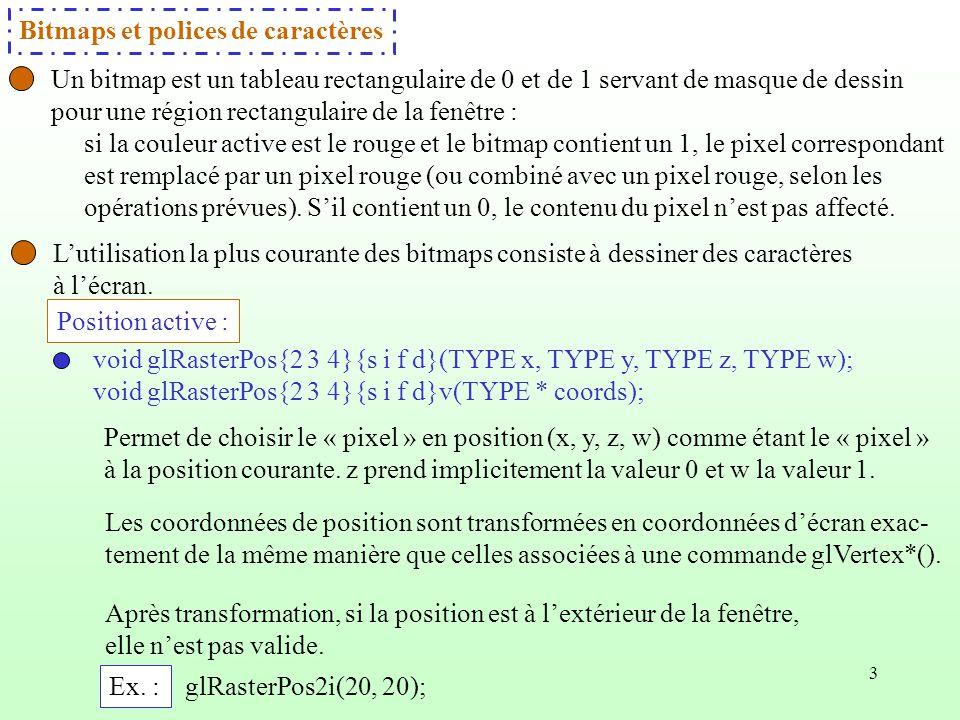 4 Une alternative à glRasterPos*() est glWindowPos*() qui spécifie la position courante en coordonnées de fenêtre, sans transformer ses coordonnées par des matrices de modélisation-visualisation ou de projection, ni découpage.