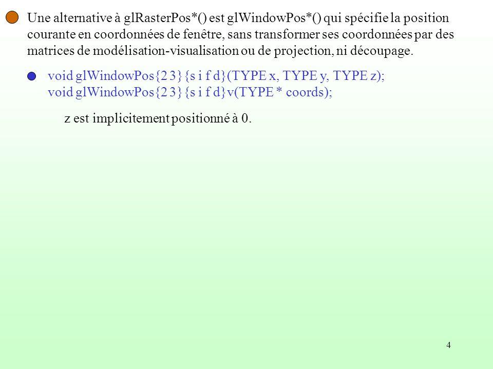 4 Une alternative à glRasterPos*() est glWindowPos*() qui spécifie la position courante en coordonnées de fenêtre, sans transformer ses coordonnées pa