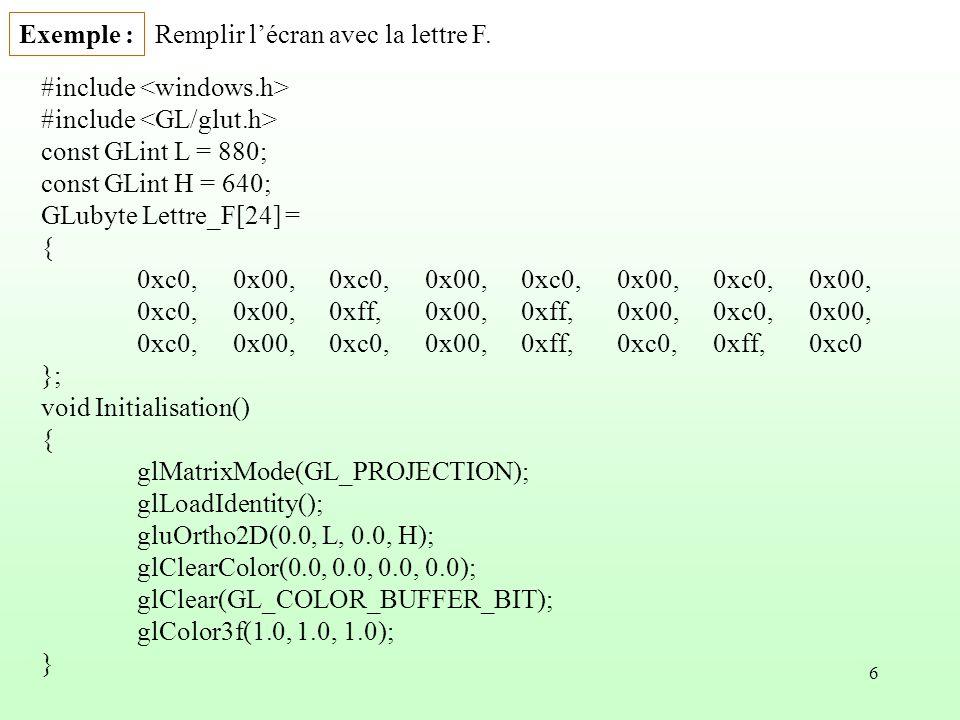 6 Exemple : #include const GLint L = 880; const GLint H = 640; GLubyte Lettre_F[24] = { 0xc0,0x00,0xc0,0x00,0xc0,0x00,0xc0,0x00, 0xc0,0x00,0xff,0x00,0