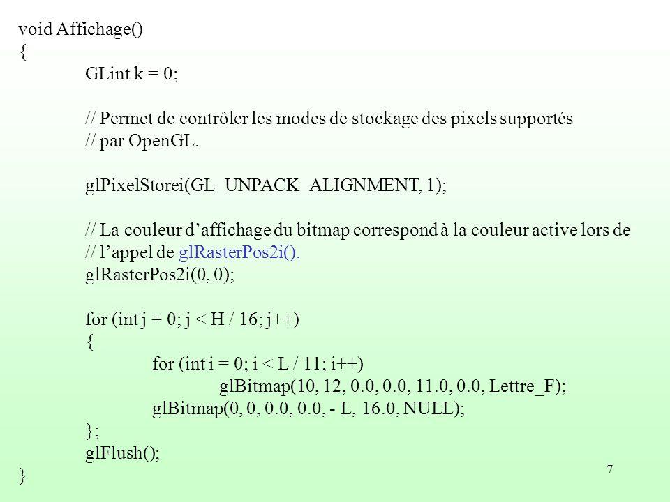7 void Affichage() { GLint k = 0; // Permet de contrôler les modes de stockage des pixels supportés // par OpenGL. glPixelStorei(GL_UNPACK_ALIGNMENT,